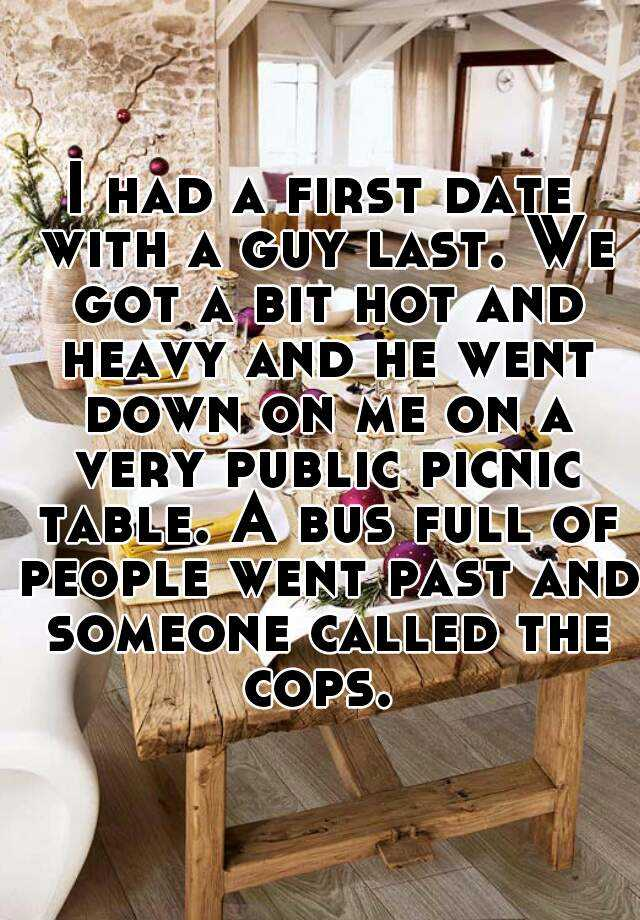 I had a first date with a guy last. We got a bit hot and heavy and he went down on me on a very public picnic table. A bus full of people went past and someone called the cops.
