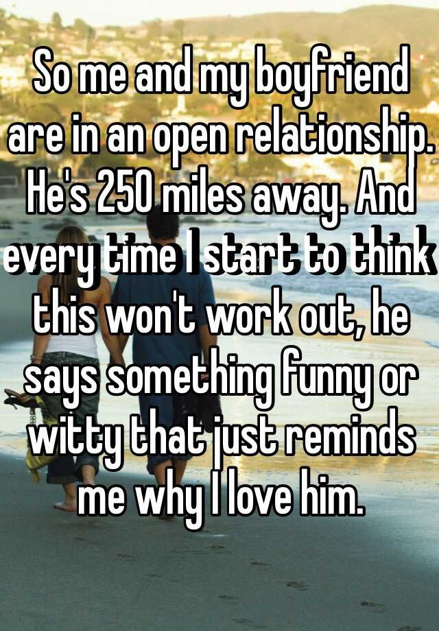 So me and my boyfriend are in an open relationship. He's 250 miles away. And every time I start to think this won't work out, he says something funny or witty that just reminds me why I love him.
