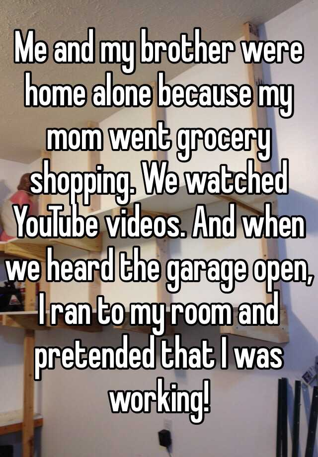 Me and my brother were home alone because my mom went grocery shopping. We watched YouTube videos. And when we heard the garage open, I ran to my room and pretended that I was working!