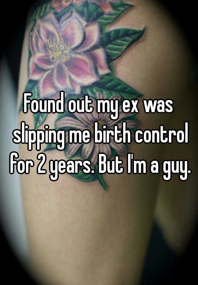Found out my ex was slipping me birth control for 2 years. But I'm a guy.