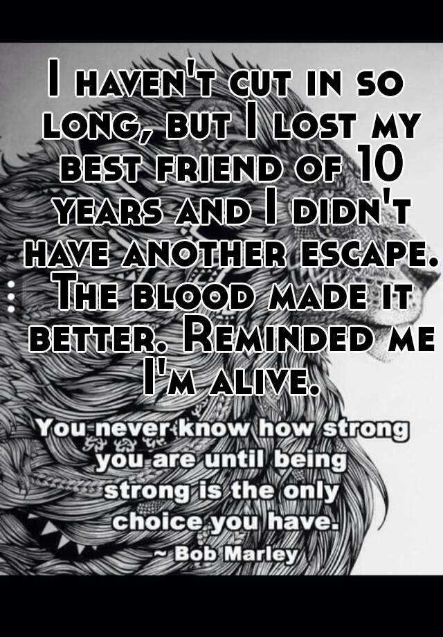 I haven't cut in so long, but I lost my best friend of 10 years and I didn't have another escape. The blood made it better. Reminded me I'm alive.