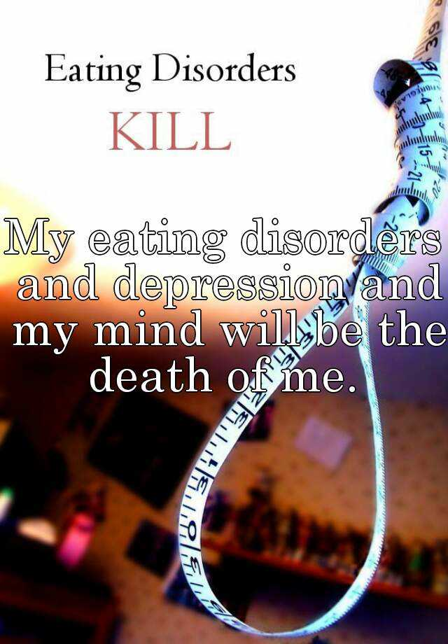 My eating disorders and depression and my mind will be the death of me.