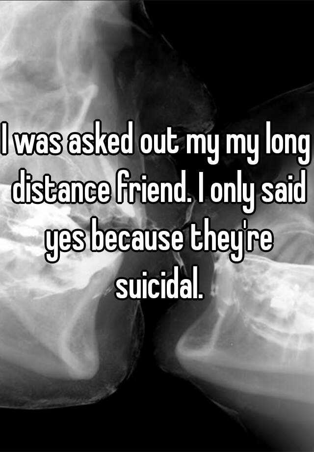 I was asked out my my long distance friend. I only said yes because they're suicidal.