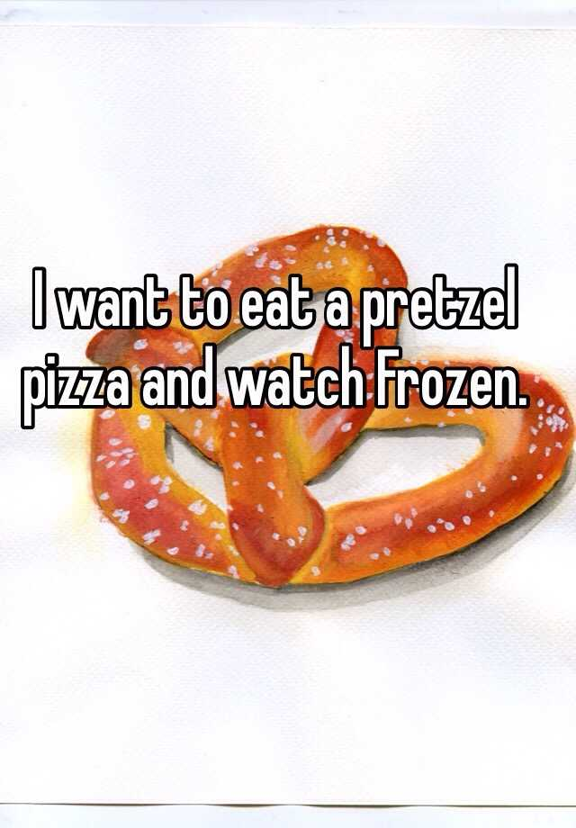 I want to eat a pretzel pizza and watch Frozen.