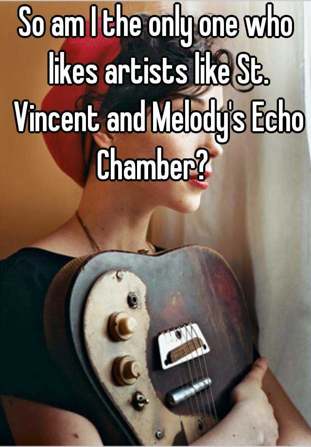 So am I the only one who likes artists like St. Vincent and Melody's Echo Chamber?