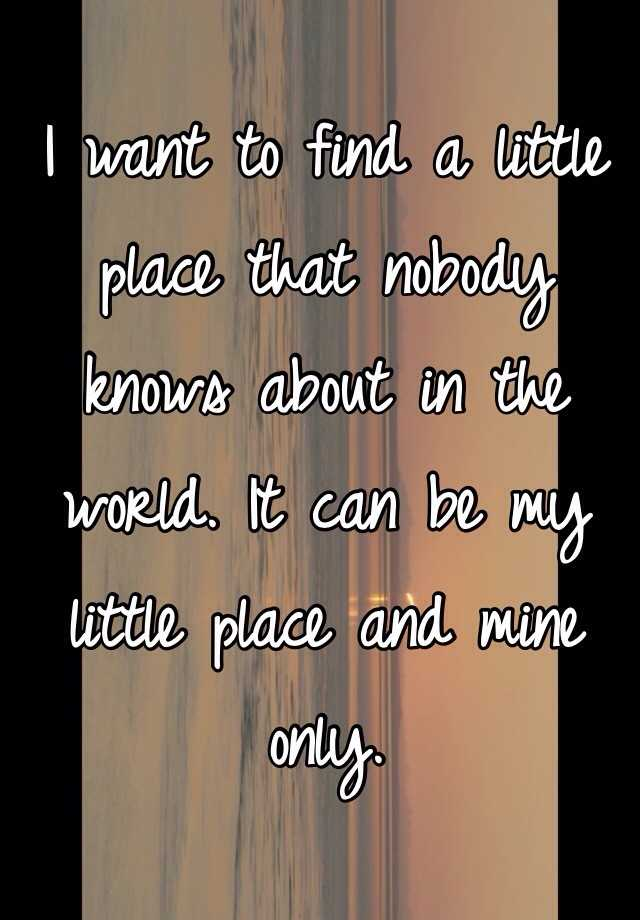 I want to find a little place that nobody knows about in the world. It can be my little place and mine only.