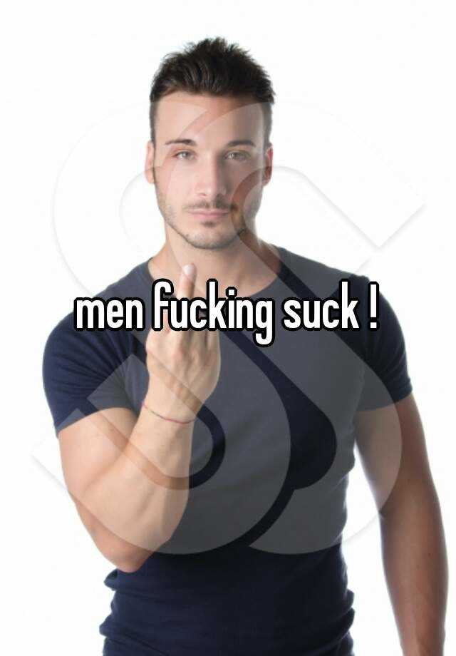 men fucking suck !