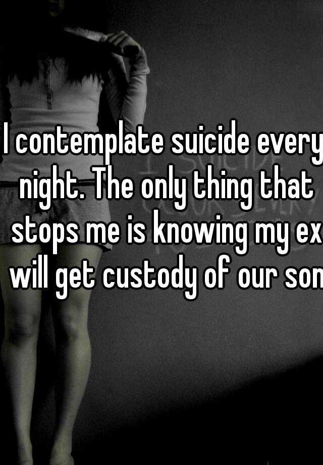 I contemplate suicide every night. The only thing that stops me is knowing my ex will get custody of our son.
