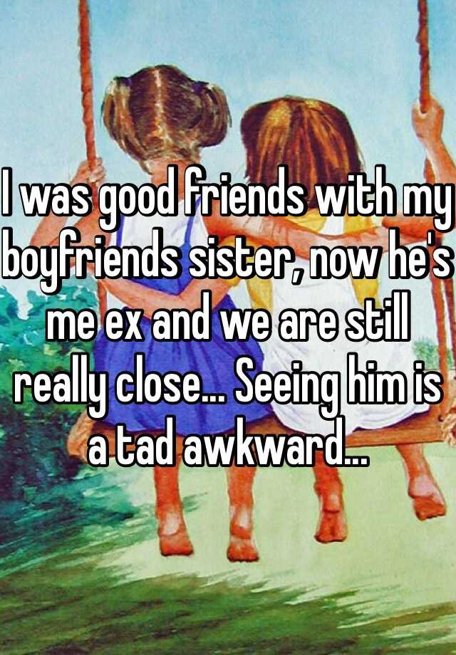 I was good friends with my boyfriends sister, now he's me ex and we are still really close... Seeing him is a tad awkward...