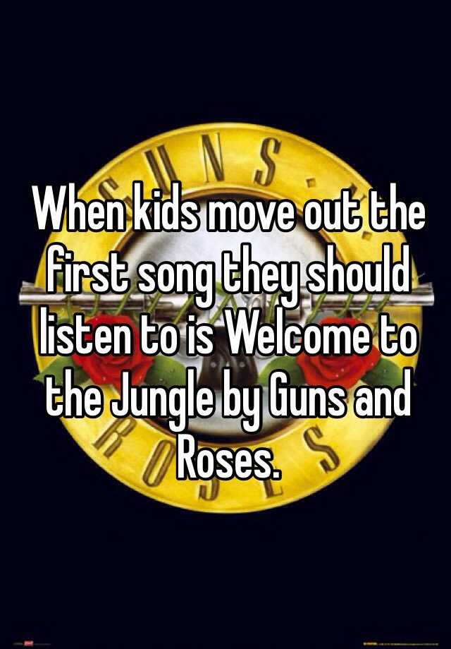 When kids move out the first song they should listen to is Welcome to the Jungle by Guns and Roses.
