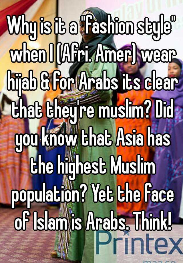 "Why is it a ""fashion style"" when I (Afri. Amer) wear hijab & for Arabs its clear that they're muslim? Did you know that Asia has the highest Muslim population? Yet the face of Islam is Arabs. Think!"