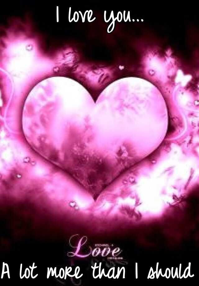 I love you...        A lot more than I should