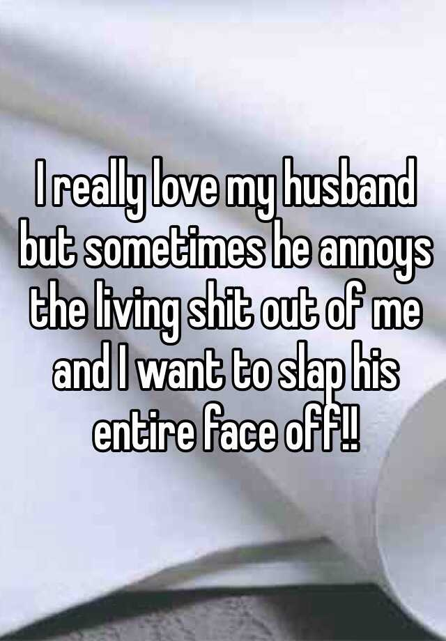 I really love my husband but sometimes he annoys the living shit out of me and I want to slap his entire face off!!