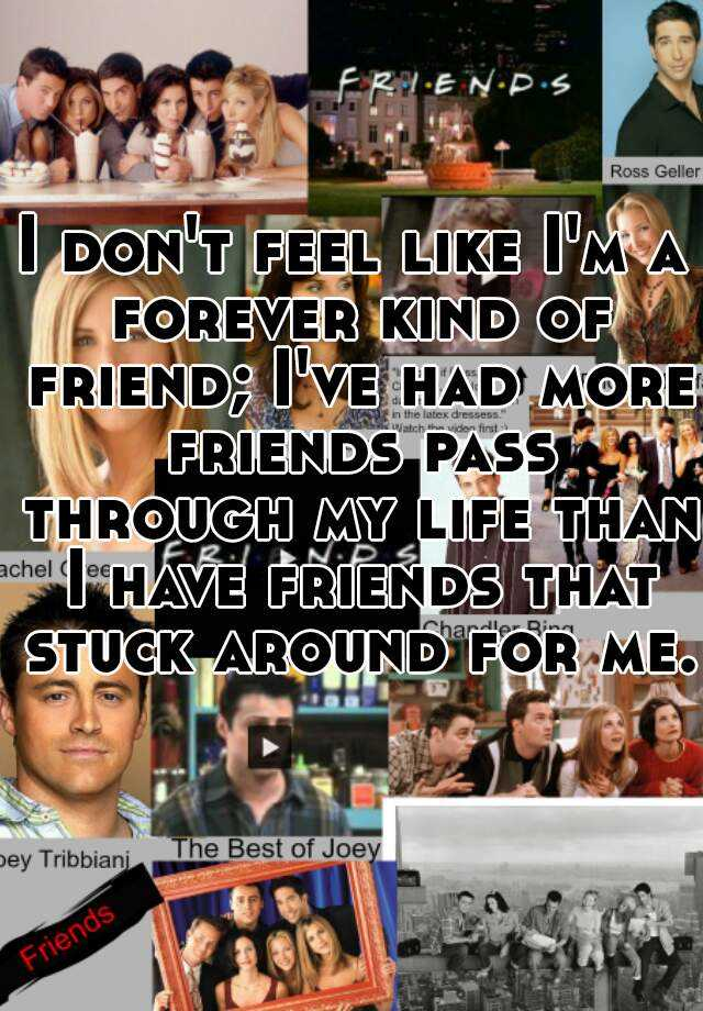 I don't feel like I'm a forever kind of friend; I've had more friends pass through my life than I have friends that stuck around for me.