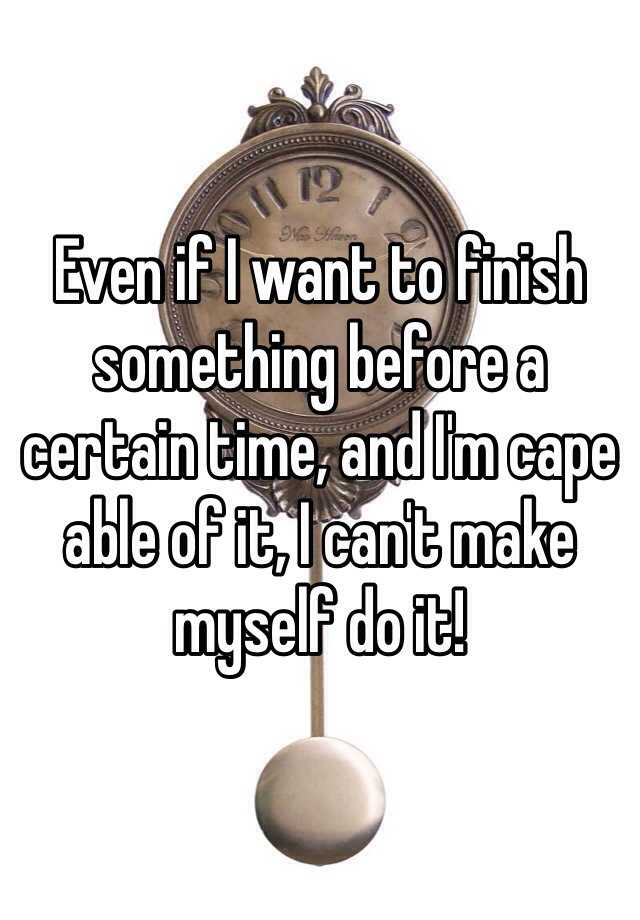 Even if I want to finish something before a certain time, and I'm cape able of it, I can't make myself do it!