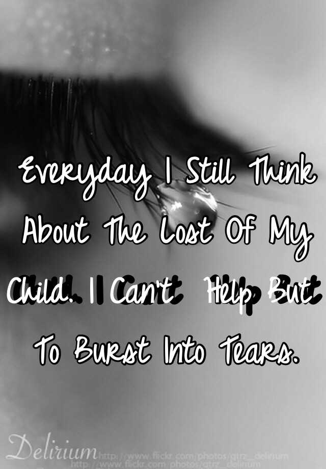 Everyday I Still Think About The Lost Of My Child. I Can't  Help But To Burst Into Tears.