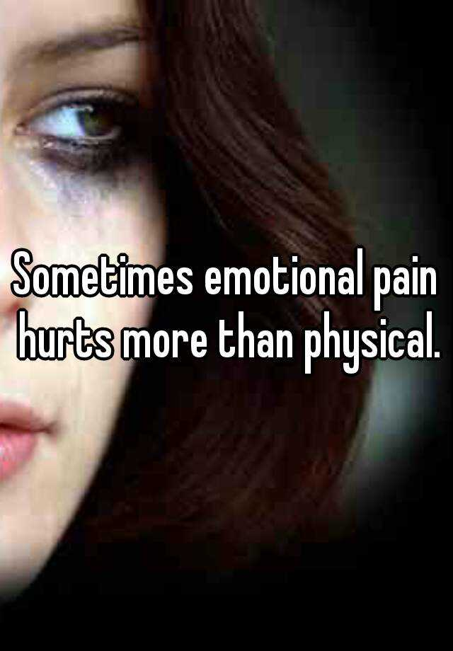 Sometimes emotional pain hurts more than physical.