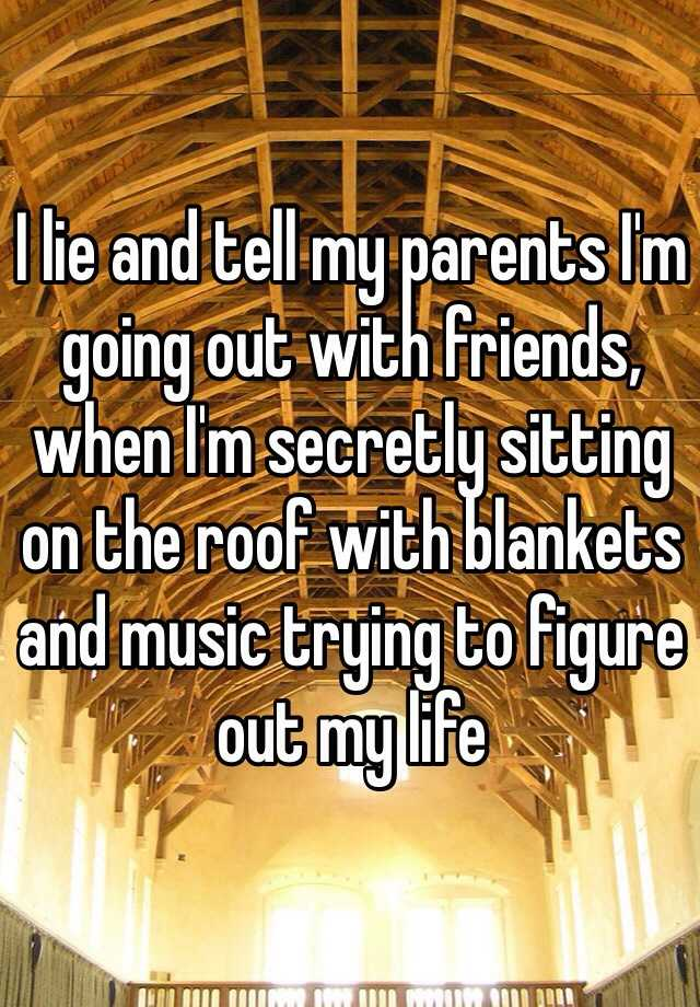 I lie and tell my parents I'm going out with friends, when I'm secretly sitting on the roof with blankets and music trying to figure out my life