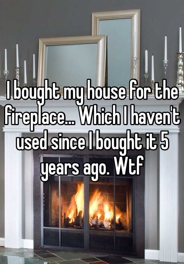 I bought my house for the fireplace... Which I haven't used since I bought it 5 years ago. Wtf