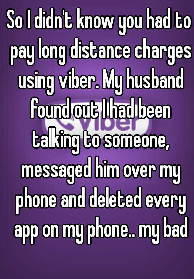 So I didn't know you had to pay long distance charges using viber. My husband found out I had been talking to someone, messaged him over my phone and deleted every app on my phone.. my bad