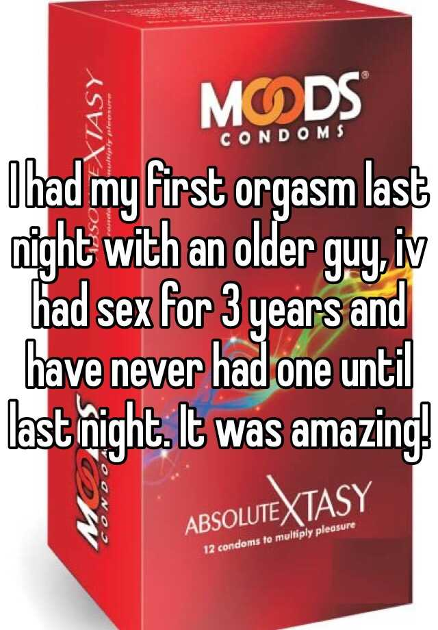 I had my first orgasm last night with an older guy, iv had sex for 3 years and have never had one until last night. It was amazing!