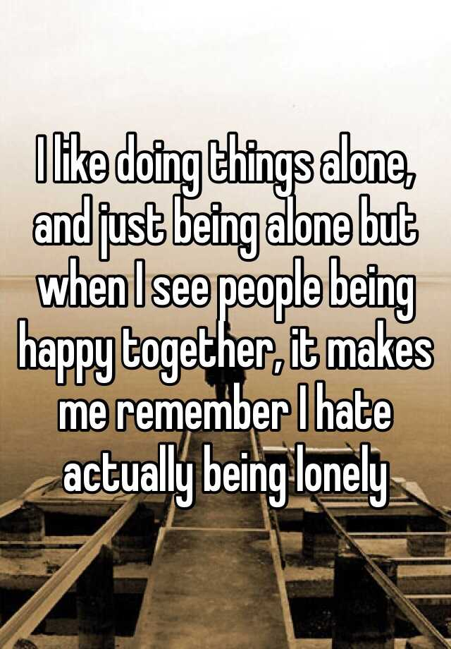 I like doing things alone, and just being alone but when I see people being happy together, it makes me remember I hate actually being lonely
