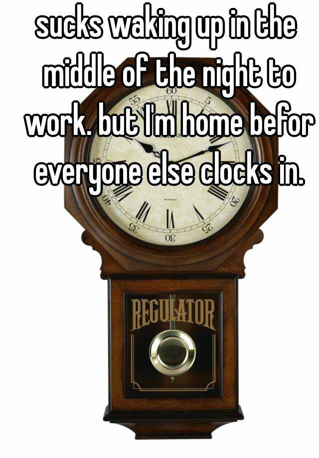 sucks waking up in the middle of the night to work. but I'm home befor everyone else clocks in.
