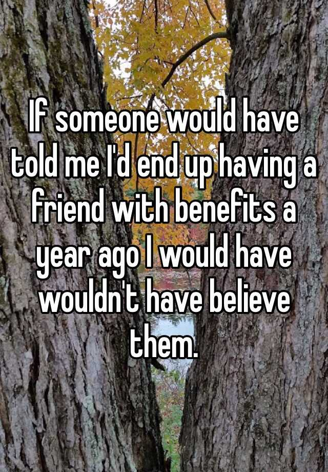 If someone would have told me I'd end up having a friend with benefits a year ago I would have wouldn't have believe them.