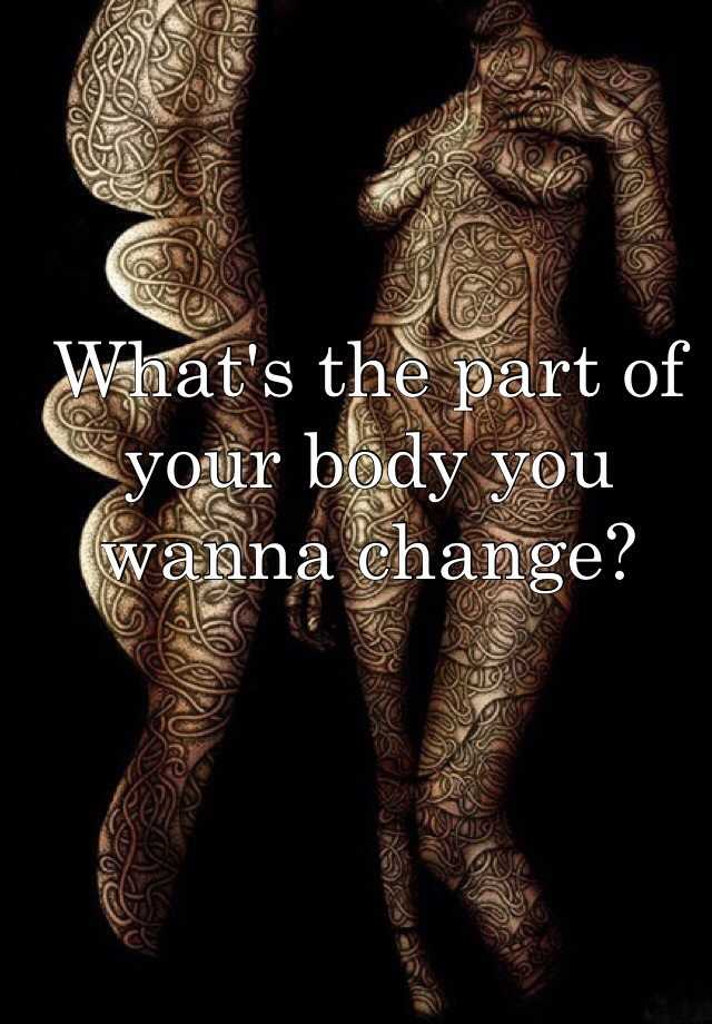 What's the part of your body you wanna change?