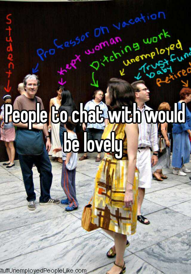 People to chat with would be lovely