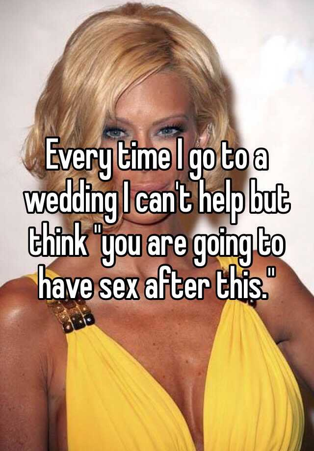 """Every time I go to a wedding I can't help but think """"you are going to have sex after this."""""""