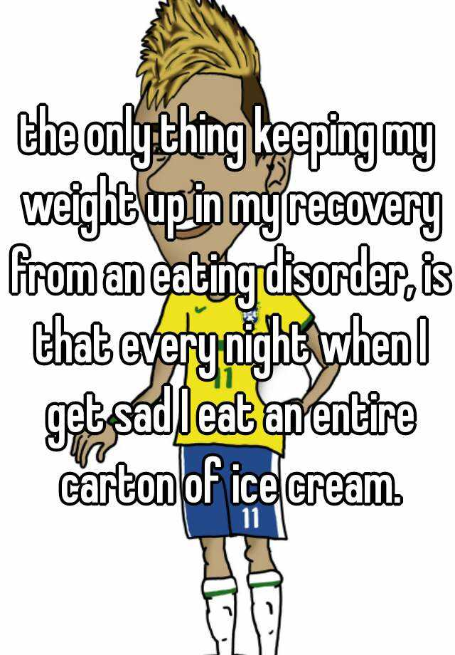the only thing keeping my weight up in my recovery from an eating disorder, is that every night when I get sad I eat an entire carton of ice cream.