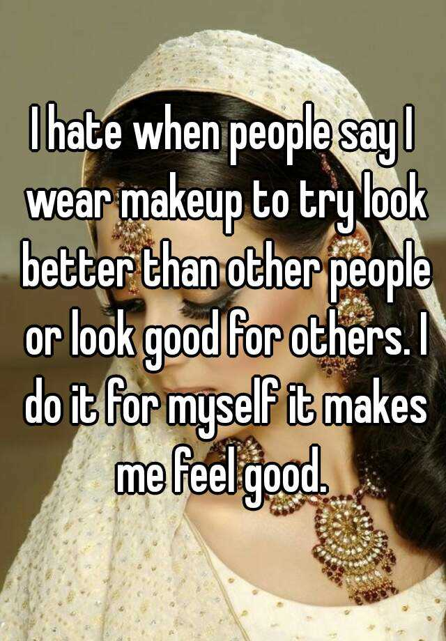 I hate when people say I wear makeup to try look better than other people or look good for others. I do it for myself it makes me feel good.
