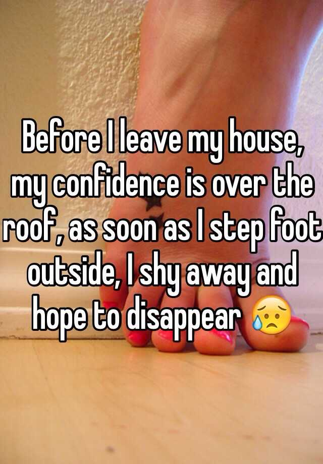 Before I leave my house, my confidence is over the roof, as soon as I step foot outside, I shy away and hope to disappear 