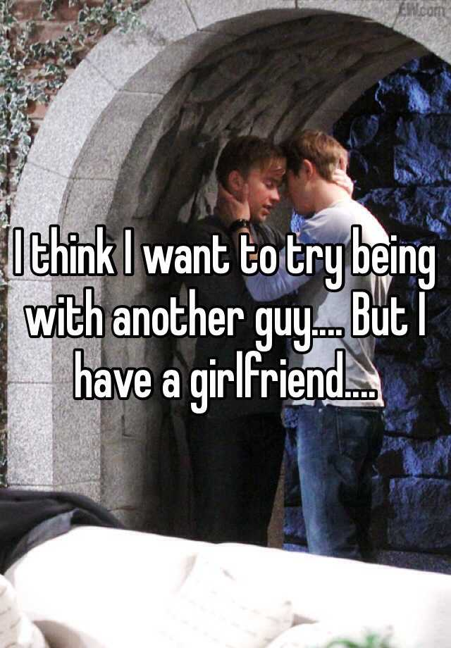 I think I want to try being with another guy.... But I have a girlfriend....