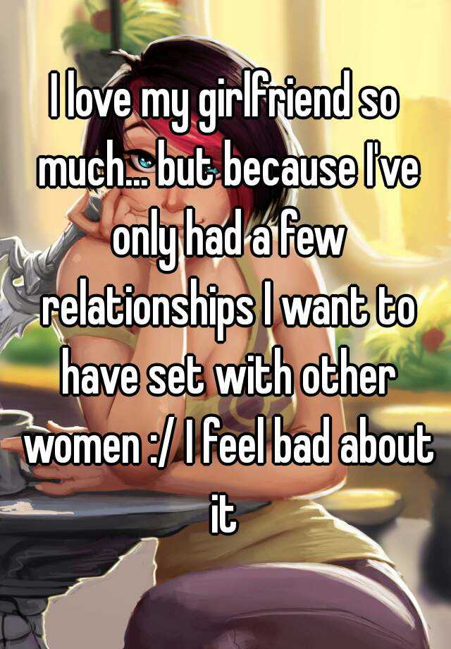 I love my girlfriend so much... but because I've only had a few relationships I want to have set with other women :/ I feel bad about it