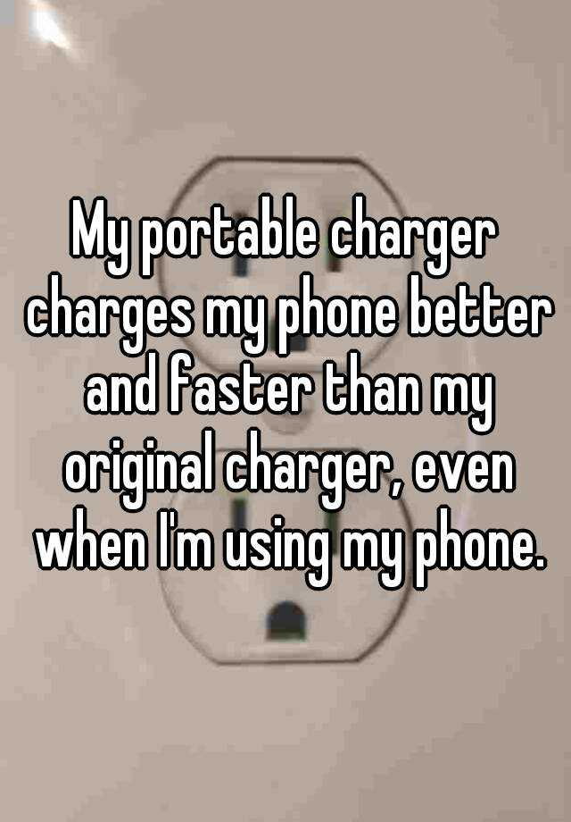 My portable charger charges my phone better and faster than my original charger, even when I'm using my phone.