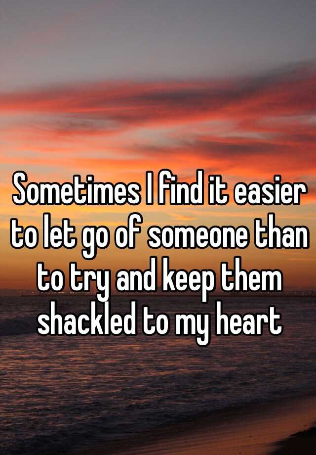 Sometimes I find it easier to let go of someone than to try and keep them shackled to my heart
