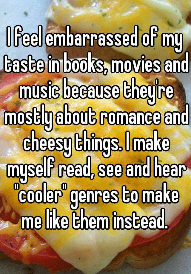 "I feel embarrassed of my taste in books, movies and music because they're mostly about romance and cheesy things. I make myself read, see and hear ""cooler"" genres to make me like them instead."