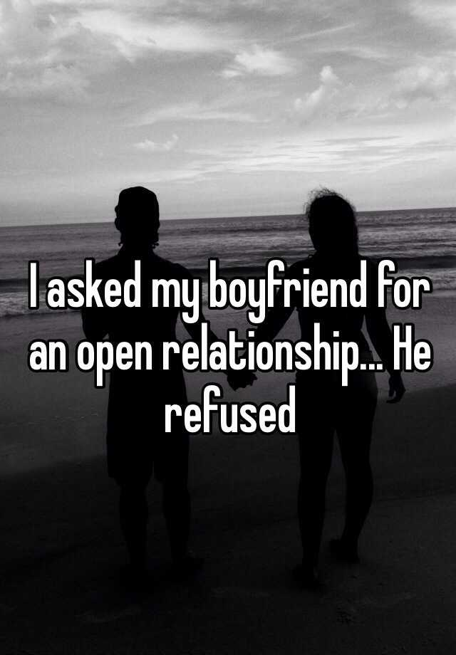 I asked my boyfriend for an open relationship... He refused