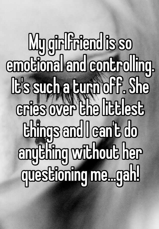 My girlfriend is so emotional and controlling. It's such a turn off. She cries over the littlest things and I can't do anything without her questioning me...gah!