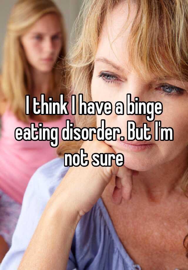 I think I have a binge eating disorder. But I'm not sure