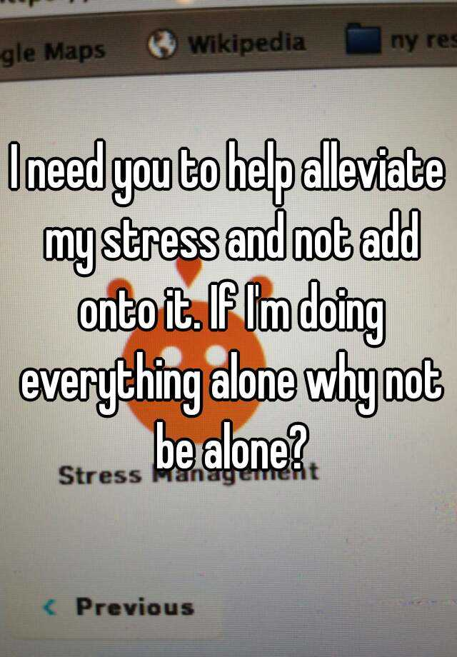 I need you to help alleviate my stress and not add onto it. If I'm doing everything alone why not be alone?