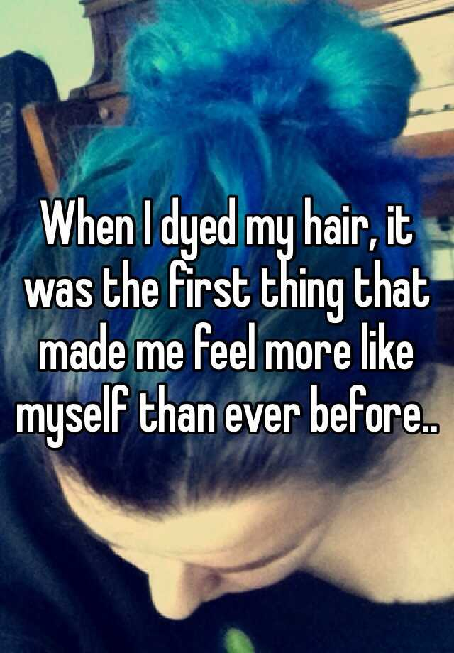 When I dyed my hair, it was the first thing that made me feel more like myself than ever before..