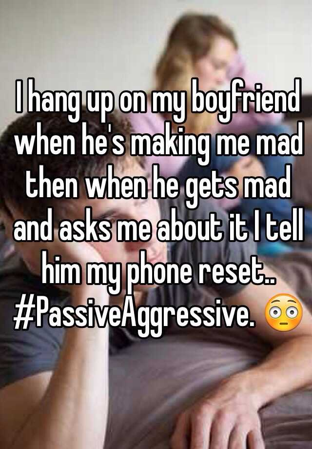 I hang up on my boyfriend when he's making me mad then when he gets mad and asks me about it I tell him my phone reset.. #PassiveAggressive. 😳