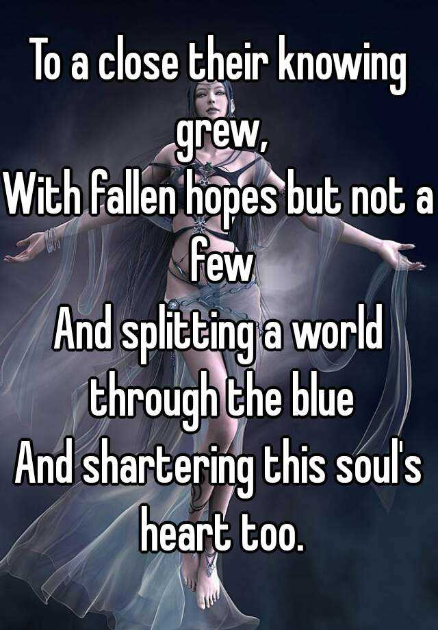To a close their knowing grew, With fallen hopes but not a few And splitting a world through the blue And shartering this soul's heart too.