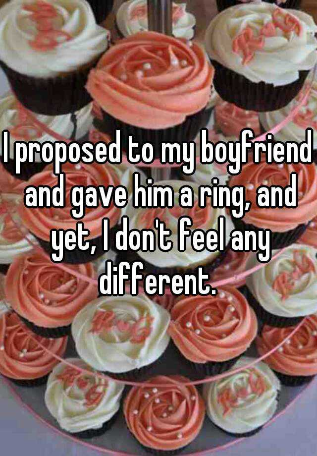 I proposed to my boyfriend and gave him a ring, and yet, I don't feel any different.