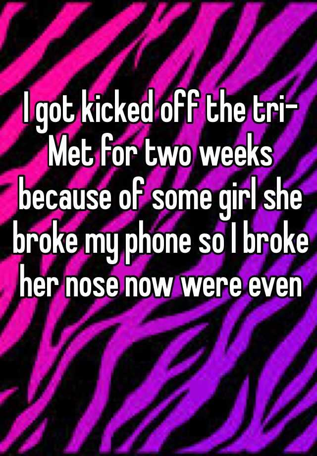 I got kicked off the tri-Met for two weeks because of some girl she broke my phone so I broke her nose now were even
