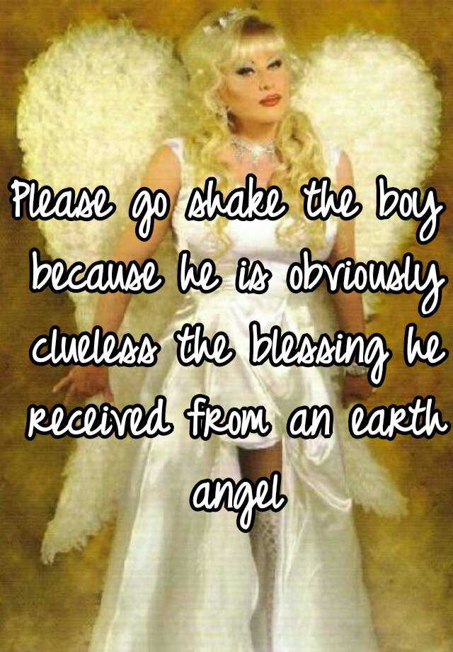 Please go shake the boy because he is obviously clueless the blessing he received from an earth angel