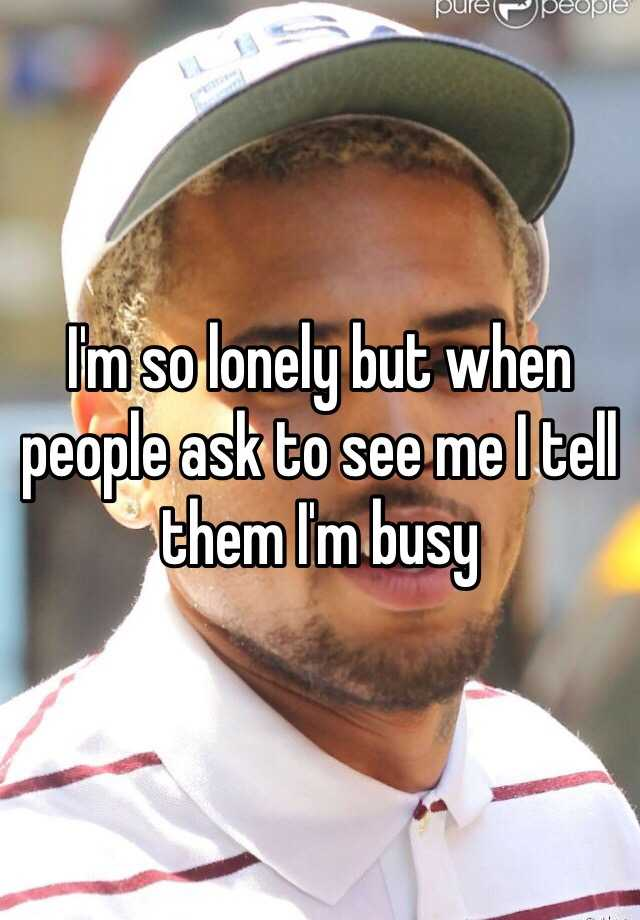 I'm so lonely but when people ask to see me I tell them I'm busy